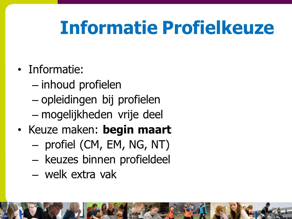 Informatie Profielkeuze Informatie: – inhoud profielen – opleidingen bij profielen – mogelijkheden vrije deel Keuze maken: begin maart – profiel (CM, EM, NG, NT) – keuzes binnen profieldeel – welk extra vak