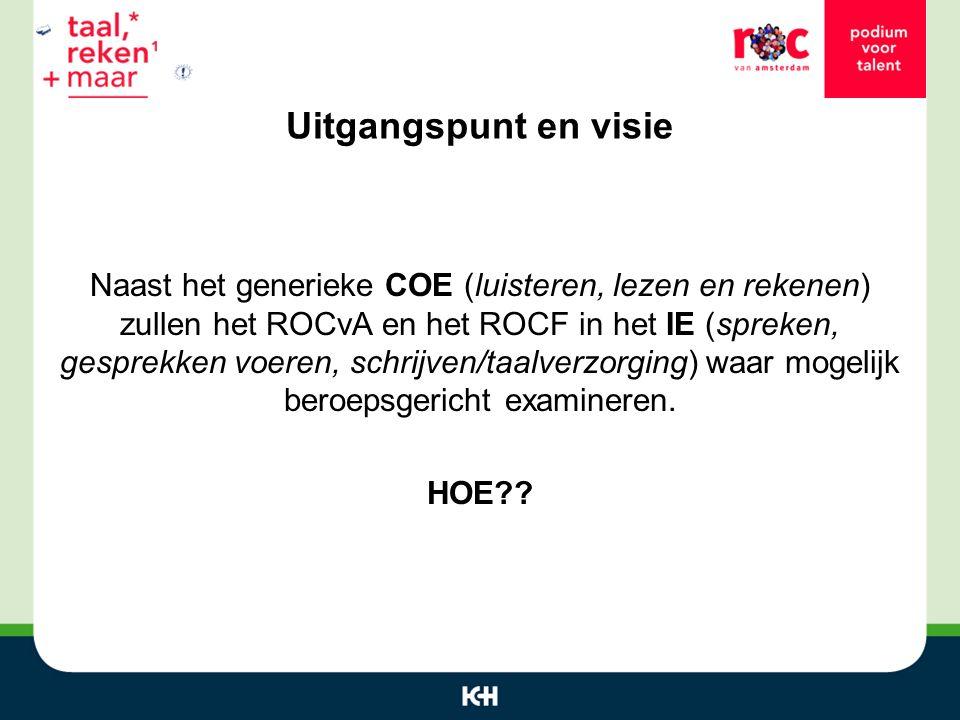 Uitgangspunt en visie Naast het generieke COE (luisteren, lezen en rekenen) zullen het ROCvA en het ROCF in het IE (spreken, gesprekken voeren, schrijven/taalverzorging) waar mogelijk beroepsgericht examineren.