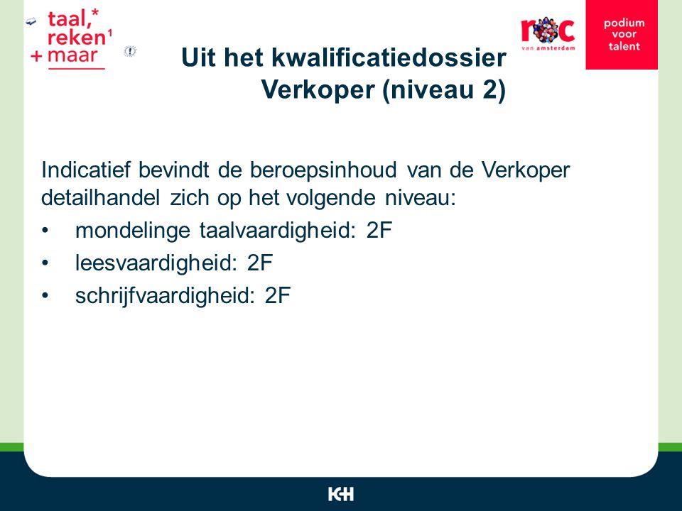 Uit het kwalificatiedossier Verkoper (niveau 2) Indicatief bevindt de beroepsinhoud van de Verkoper detailhandel zich op het volgende niveau: mondelinge taalvaardigheid: 2F leesvaardigheid: 2F schrijfvaardigheid: 2F