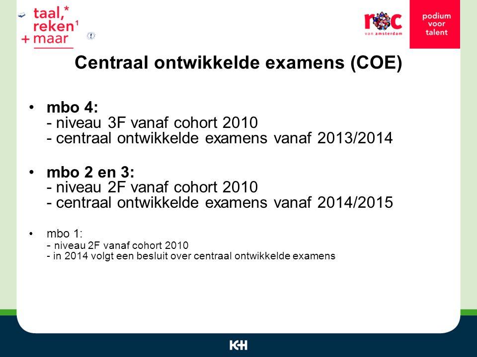 Centraal ontwikkelde examens (COE) mbo 4: - niveau 3F vanaf cohort 2010 - centraal ontwikkelde examens vanaf 2013/2014 mbo 2 en 3: - niveau 2F vanaf cohort 2010 - centraal ontwikkelde examens vanaf 2014/2015 mbo 1: - niveau 2F vanaf cohort 2010 - in 2014 volgt een besluit over centraal ontwikkelde examens