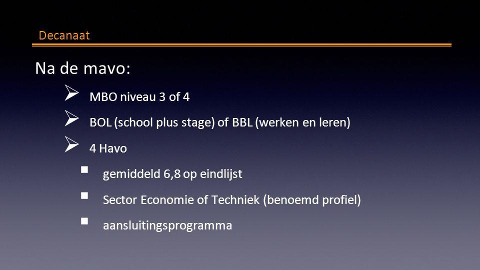 Decanaat Na de mavo:  MBO niveau 3 of 4  BOL (school plus stage) of BBL (werken en leren)  4 Havo  gemiddeld 6,8 op eindlijst  Sector Economie of Techniek (benoemd profiel)  aansluitingsprogramma
