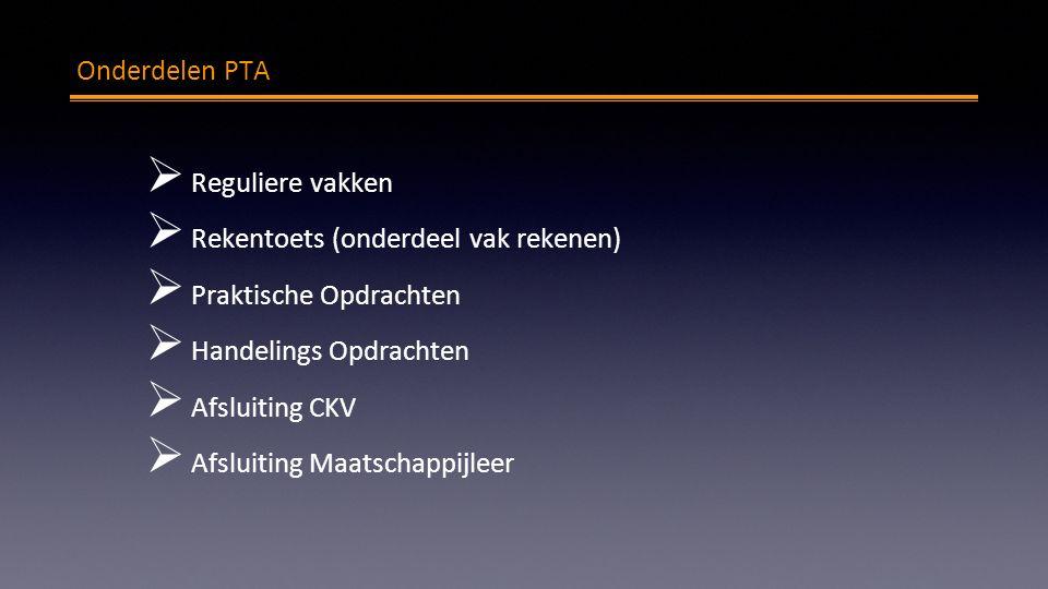 PTA Onderdelen PTA  Reguliere vakken  Rekentoets (onderdeel vak rekenen)  Praktische Opdrachten  Handelings Opdrachten  Afsluiting CKV  Afsluiting Maatschappijleer