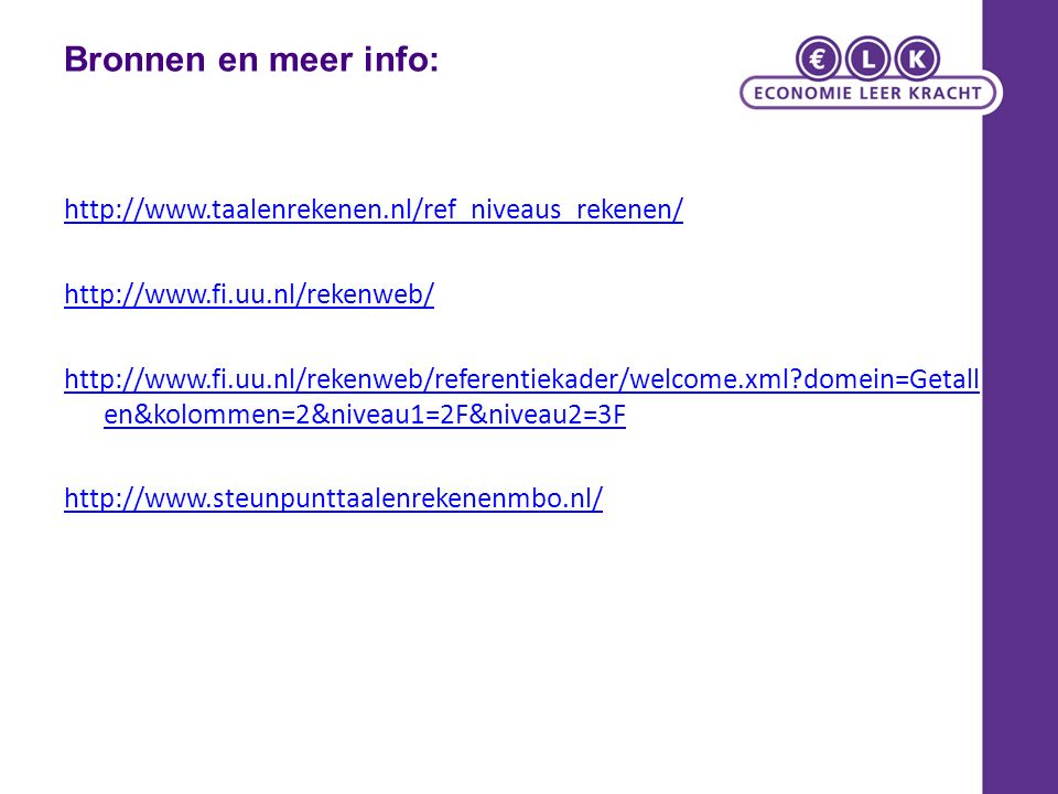 Bronnen en meer info: http://www.taalenrekenen.nl/ref_niveaus_rekenen/ http://www.fi.uu.nl/rekenweb/ http://www.fi.uu.nl/rekenweb/referentiekader/welcome.xml domein=Getall en&kolommen=2&niveau1=2F&niveau2=3F http://www.steunpunttaalenrekenenmbo.nl/