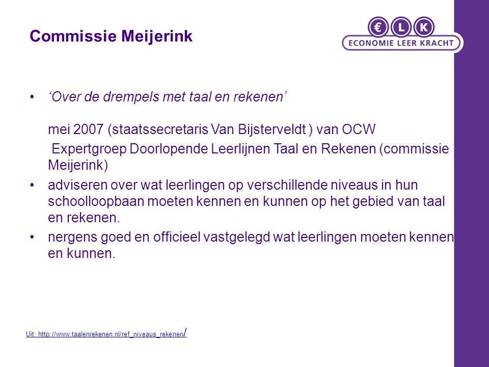 Commissie Meijerink 'Over de drempels met taal en rekenen' mei 2007 (staatssecretaris Van Bijsterveldt ) van OCW Expertgroep Doorlopende Leerlijnen Taal en Rekenen (commissie Meijerink) adviseren over wat leerlingen op verschillende niveaus in hun schoolloopbaan moeten kennen en kunnen op het gebied van taal en rekenen.