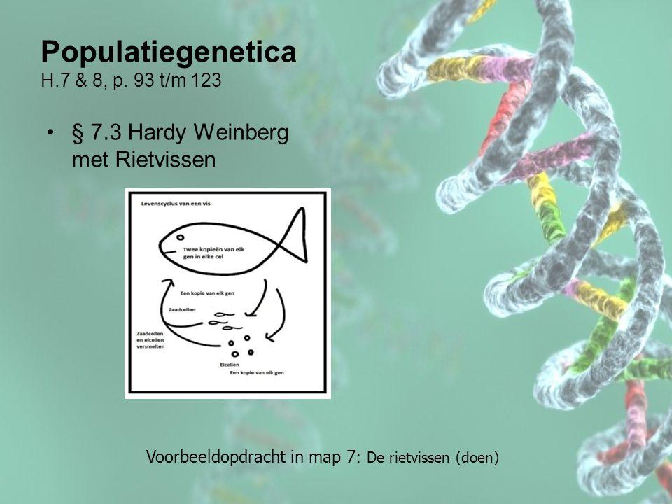 Populatiegenetica H.7 & 8, p. 93 t/m 123 § 7.3 Hardy Weinberg met Rietvissen Voorbeeldopdracht in map 7: De rietvissen (doen)