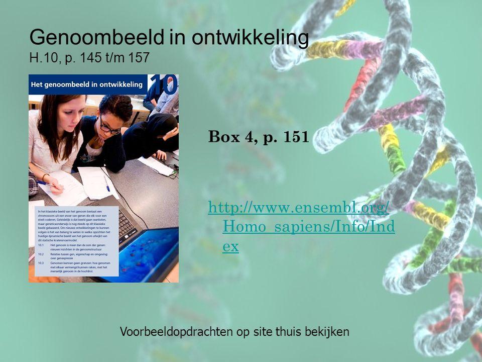 Genoombeeld in ontwikkeling H.10, p. 145 t/m 157 Box 4, p. 151 http://www.ensembl.org/ Homo_sapiens/Info/Ind ex Voorbeeldopdrachten op site thuis beki