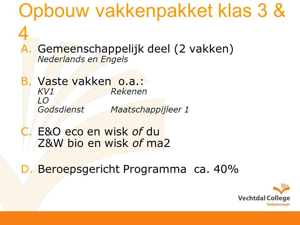 Opbouw vakkenpakket klas 3 & 4 A.Gemeenschappelijk deel (2 vakken) Nederlands en Engels B.Vaste vakken o.a.: KV1 Rekenen LO Godsdienst Maatschappijleer 1 C.E&O eco en wisk of du Z&W bio en wisk of ma2 D.Beroepsgericht Programma ca.