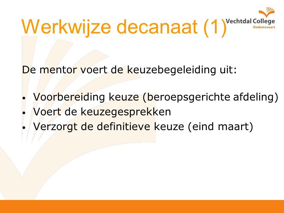 Werkwijze decanaat (1) De mentor voert de keuzebegeleiding uit: Voorbereiding keuze (beroepsgerichte afdeling) Voert de keuzegesprekken Verzorgt de definitieve keuze (eind maart)