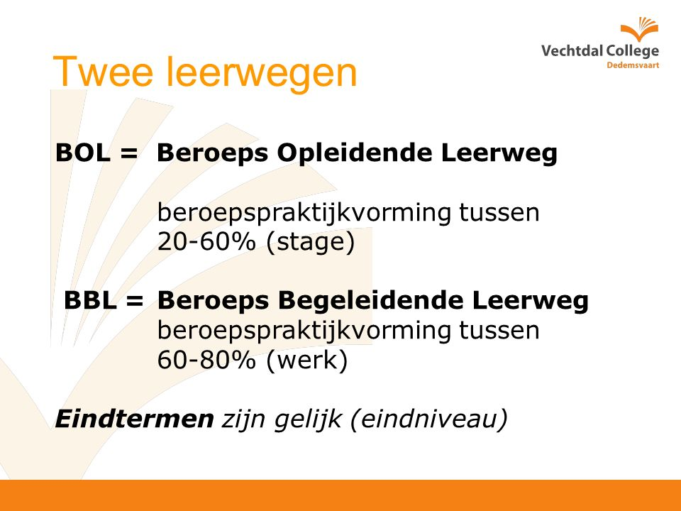 Twee leerwegen BOL = Beroeps Opleidende Leerweg beroepspraktijkvorming tussen 20-60% (stage) BBL =Beroeps Begeleidende Leerweg beroepspraktijkvorming tussen 60-80% (werk) Eindtermen zijn gelijk (eindniveau)