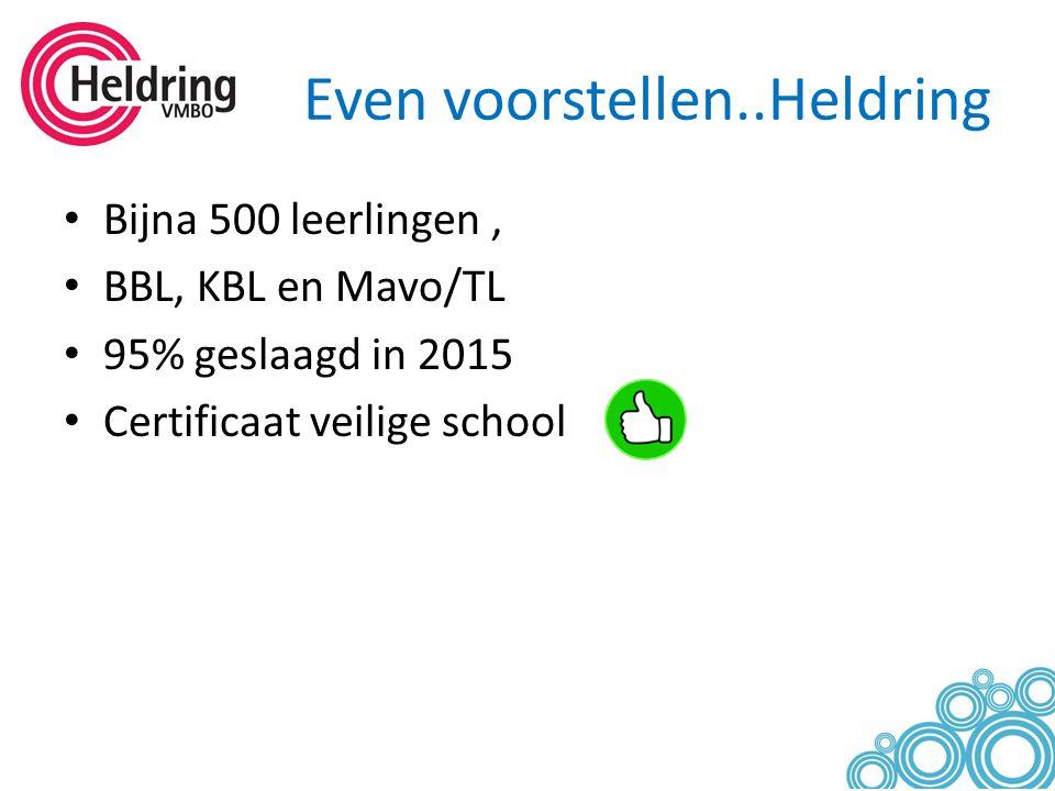 Even voorstellen..Heldring Bijna 500 leerlingen, BBL, KBL en Mavo/TL 95% geslaagd in 2015 Certificaat veilige school
