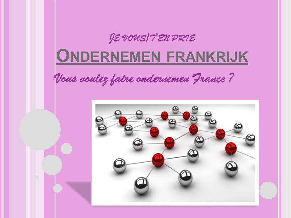 J E VOUS / T EN PRIE O NDERNEMEN FRANKRIJK O NDERNEMEN FRANKRIJK Vous voulez faire ondernemen France