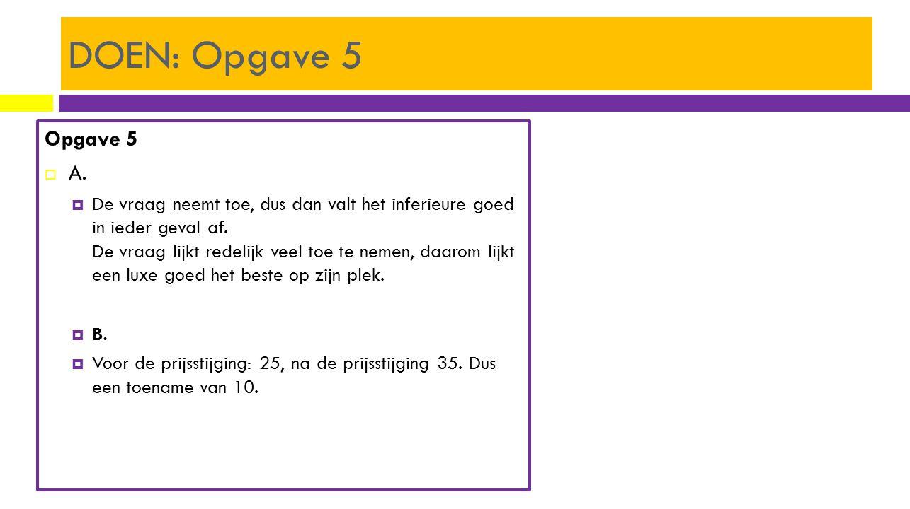 DOEN: Opgave 5 Opgave 5  A.  De vraag neemt toe, dus dan valt het inferieure goed in ieder geval af. De vraag lijkt redelijk veel toe te nemen, daar