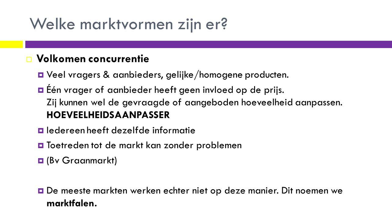 Welke marktvormen zijn er?  Volkomen concurrentie  Veel vragers & aanbieders, gelijke/homogene producten.  Één vrager of aanbieder heeft geen invlo