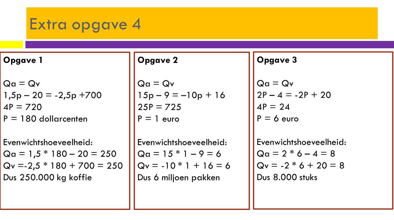 Extra opgave 4 Opgave 1 Qa = Qv 1,5p – 20 = -2,5p +700 4P = 720 P = 180 dollarcenten Evenwichtshoeveelheid: Qa = 1,5 * 180 – 20 = 250 Qv =-2,5 * 180 +