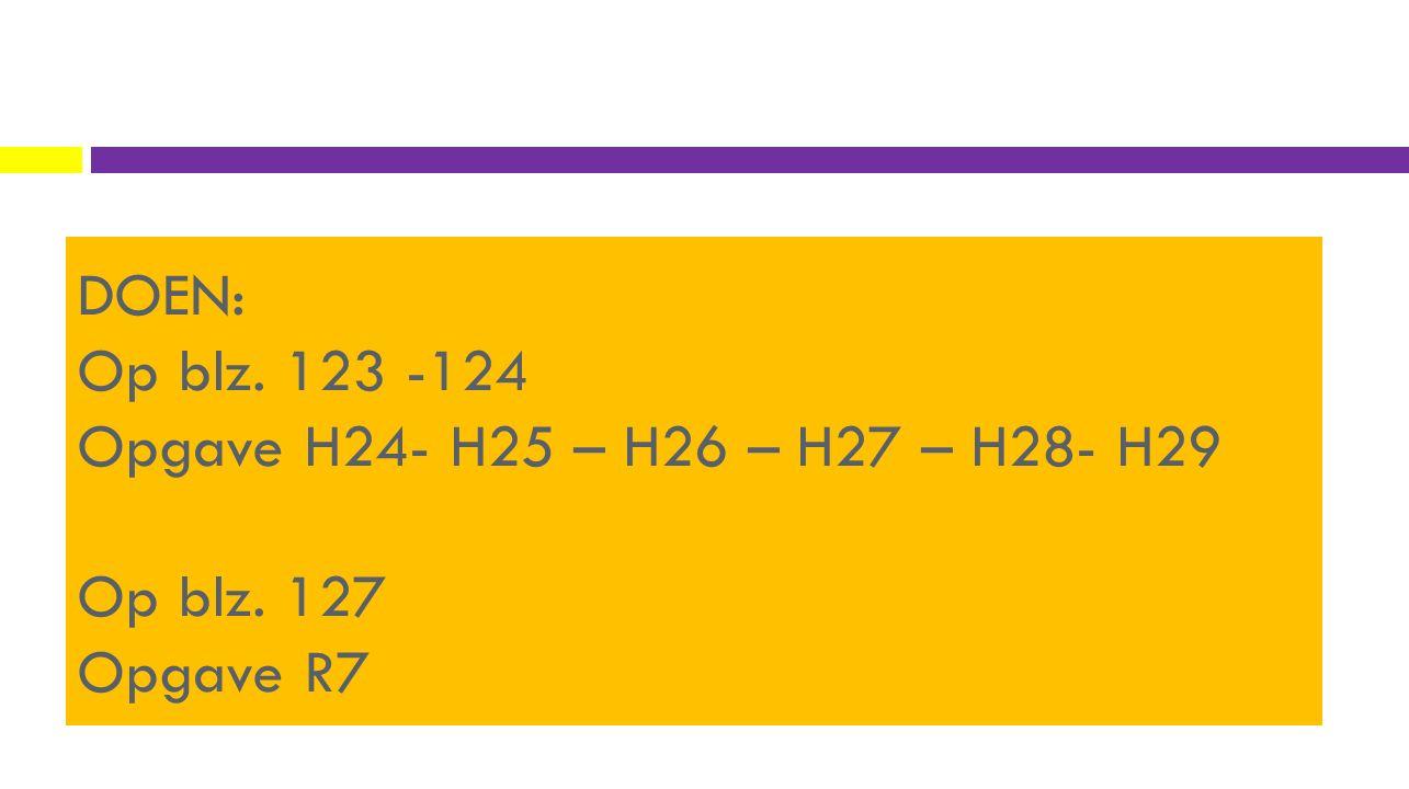 DOEN: Op blz. 123 -124 Opgave H24- H25 – H26 – H27 – H28- H29 Op blz. 127 Opgave R7