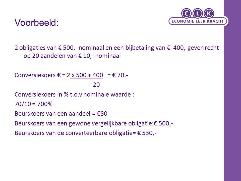 Voorbeeld: 2 obligaties van € 500,- nominaal en een bijbetaling van € 400,-geven recht op 20 aandelen van € 10,- nominaal Conversiekoers € = 2 x 500 + 400 = € 70,- 20 Conversiekoers in % t.o.v nominale waarde : 70/10 = 700% Beurskoers van een aandeel = €80 Beurskoers van een gewone vergelijkbare obligatie:€ 500,- Beurskoers van de converteerbare obligatie= € 530,-