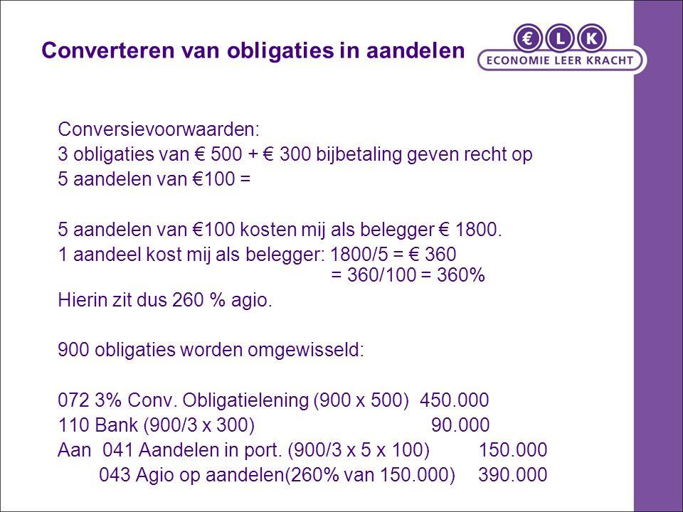 Converteren van obligaties in aandelen Conversievoorwaarden: 3 obligaties van € 500 + € 300 bijbetaling geven recht op 5 aandelen van €100 = 5 aandelen van €100 kosten mij als belegger € 1800.