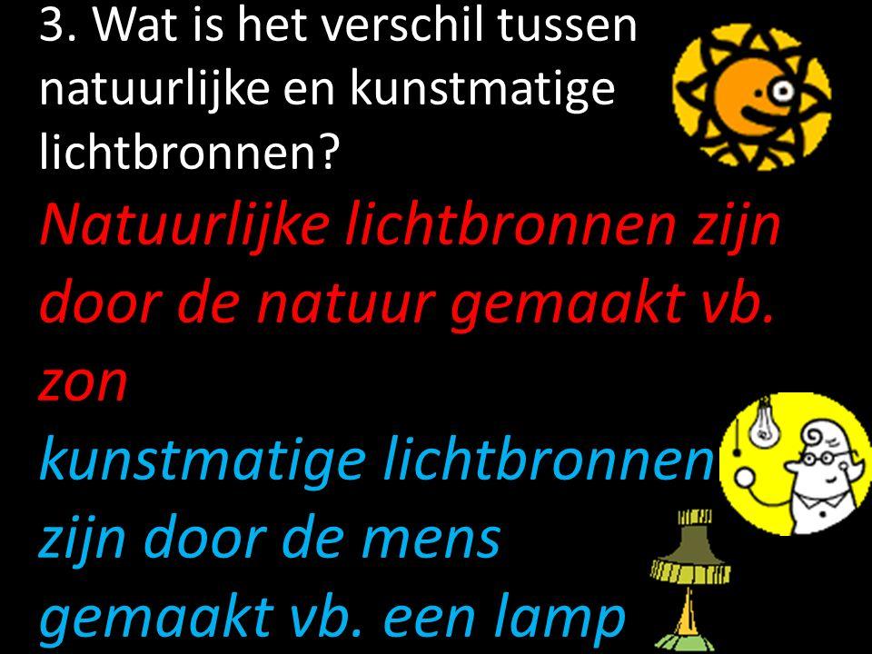 3. Wat is het verschil tussen natuurlijke en kunstmatige lichtbronnen? Natuurlijke lichtbronnen zijn door de natuur gemaakt vb. zon kunstmatige lichtb