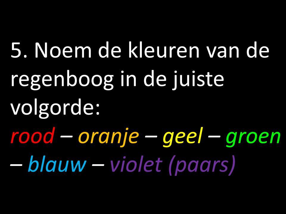 5. Noem de kleuren van de regenboog in de juiste volgorde: rood – oranje – geel – groen – blauw – violet (paars)