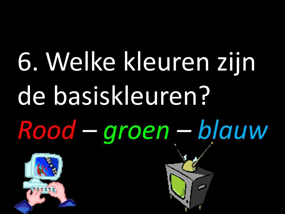 6. Welke kleuren zijn de basiskleuren? Rood – groen – blauw