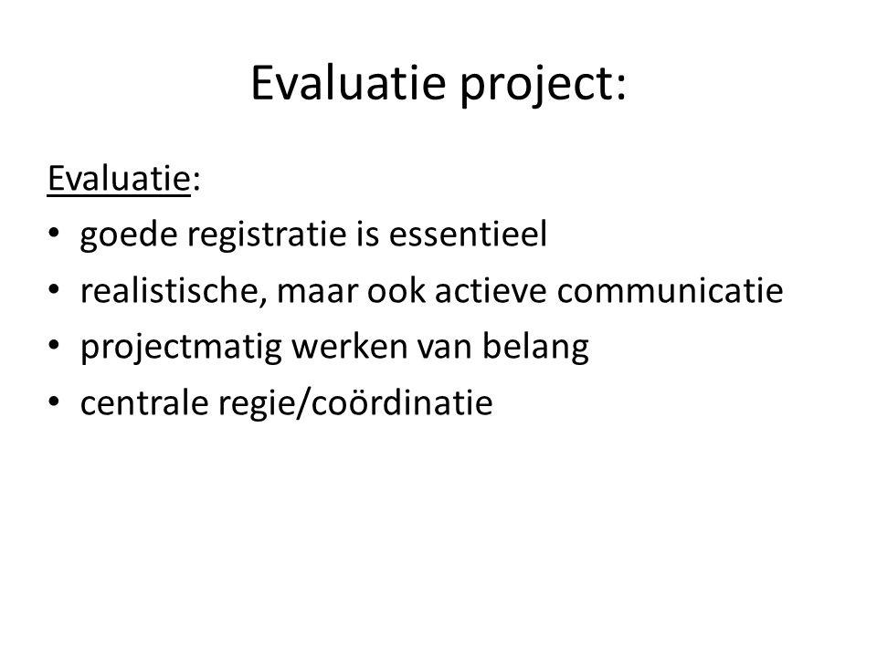 Evaluatie project: Evaluatie: goede registratie is essentieel realistische, maar ook actieve communicatie projectmatig werken van belang centrale regie/coördinatie