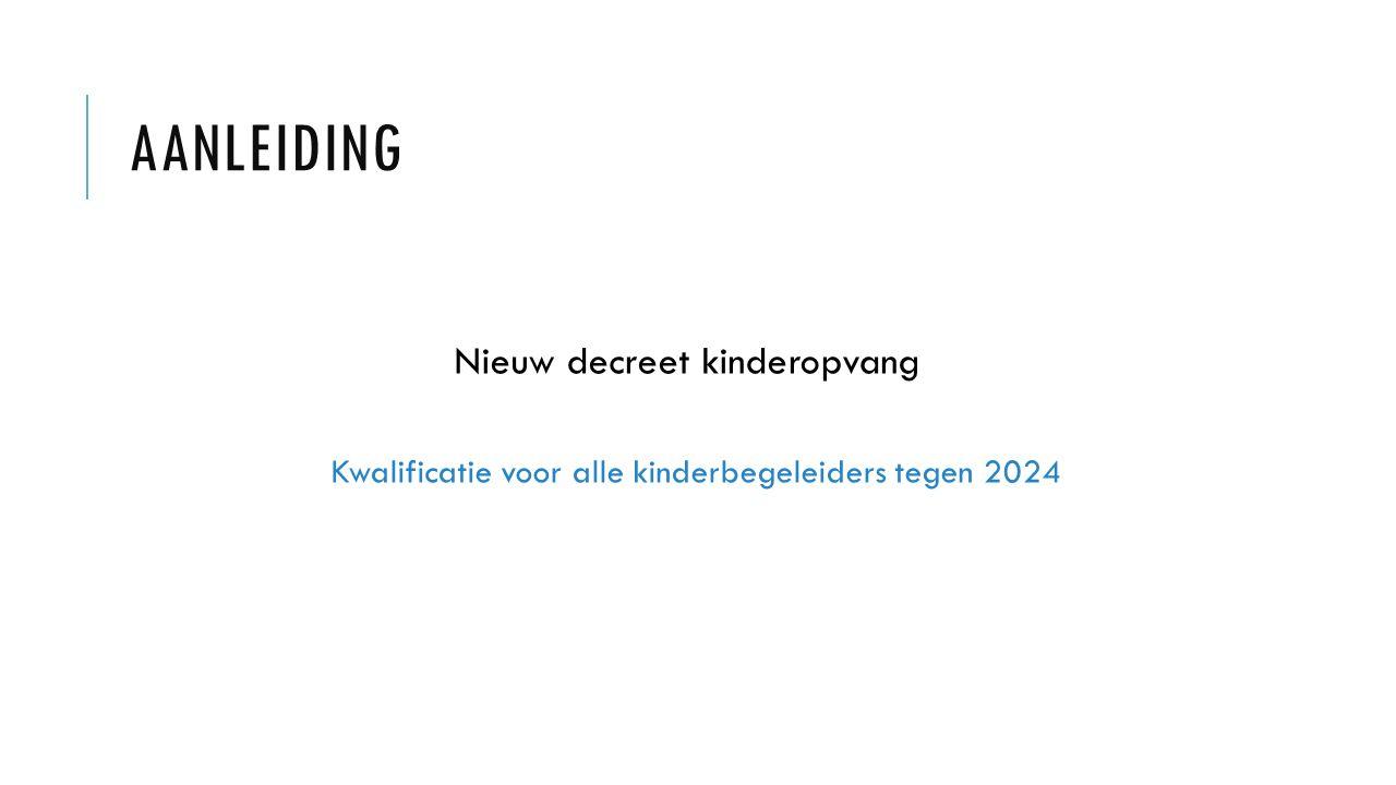 AANLEIDING Nieuw decreet kinderopvang Kwalificatie voor alle kinderbegeleiders tegen 2024