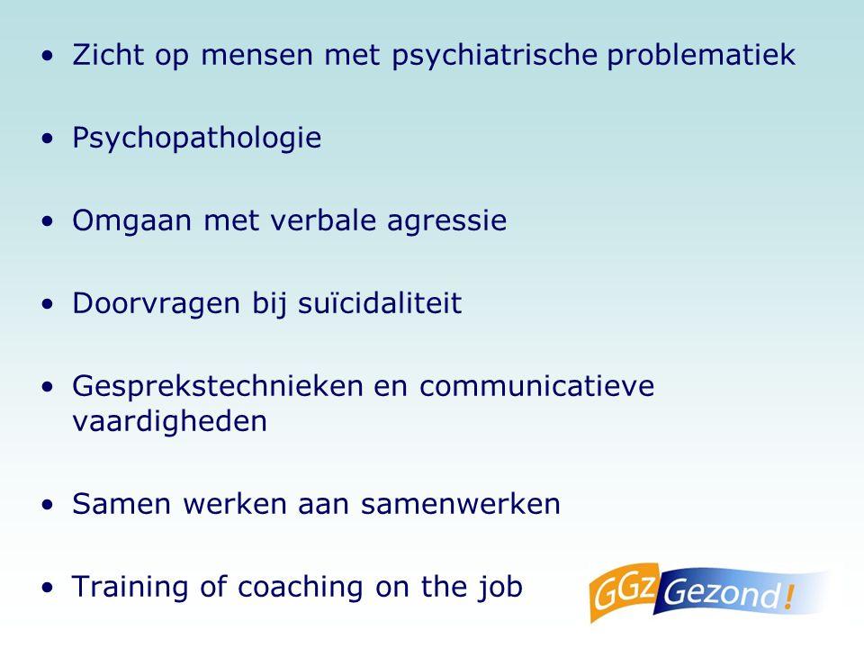 Zicht op mensen met psychiatrische problematiek Psychopathologie Omgaan met verbale agressie Doorvragen bij suïcidaliteit Gesprekstechnieken en communicatieve vaardigheden Samen werken aan samenwerken Training of coaching on the job