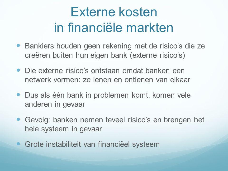 Externe kosten in financiële markten Bankiers houden geen rekening met de risico's die ze creëren buiten hun eigen bank (externe risico's) Die externe risico's ontstaan omdat banken een netwerk vormen: ze lenen en ontlenen van elkaar Dus als één bank in problemen komt, komen vele anderen in gevaar Gevolg: banken nemen teveel risico's en brengen het hele systeem in gevaar Grote instabiliteit van financiëel systeem