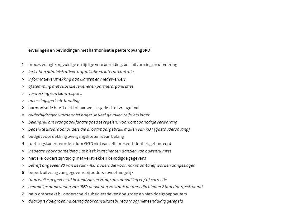 ervaringen en bevindingen met harmonisatie peuteropvang SPD 1proces vraagt zorgvuldige en tijdige voorbereiding, besluitvorming en uitvoering >inrichting administratieve organisatie en interne controle >informatieverstrekking aan klanten en medewerkers >afstemming met subsidieverlener en partnerorganisaties >verwerking van klantrespons >oplossingsgerichte houding 2harmonisatie heeft niet tot nauwelijks geleid tot vraaguitval >ouderbijdragen worden niet hoger: in veel gevallen zelfs iets lager >belangrijk om vraagbaakfunctie goed te regelen: voorkomt onnodige verwarring >beperkte uitval door ouders die al optimaal gebruik maken van KOT (gastouderopvang) 3budget voor dekking overgangskosten is van belang 4toetsingskaders worden door GGD niet vanzelfsprekend identiek gehanteerd >inspectie voor aanmelding LRK bleek kritischer ten aanzien van buitenruimtes 5niet alle ouders zijn tijdig met verstrekken benodigde gegevens >betreft ongeveer 30 van de ruim 400 ouders die voor maximumtarief worden aangeslagen 6beperk uitvraag van gegevens bij ouders zoveel mogelijk >toon welke gegevens al bekend zijn en vraag om aanvulling en/ of correctie >eenmalige aanlevering van IB60-verklaring volstaat: peuters zijn binnen 2 jaar doorgestroomd 7ratio ontbreekt bij onderscheid subsidietarieven doelgroep en niet-doelgroeppeuters >daarbij is doelgroepindicering door consultatiebureau (nog) niet eenduidig geregeld