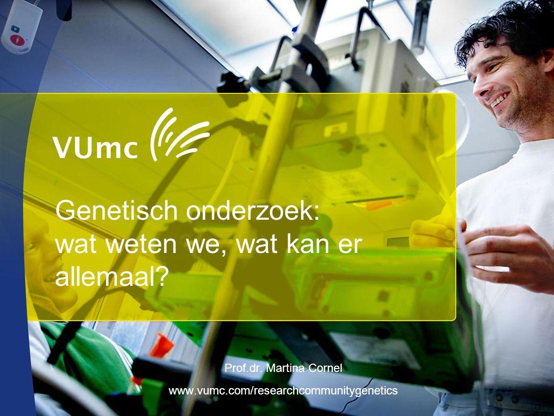 Genetisch onderzoek: wat weten we, wat kan er allemaal? Prof.dr. Martina Cornel www.vumc.com/researchcommunitygenetics