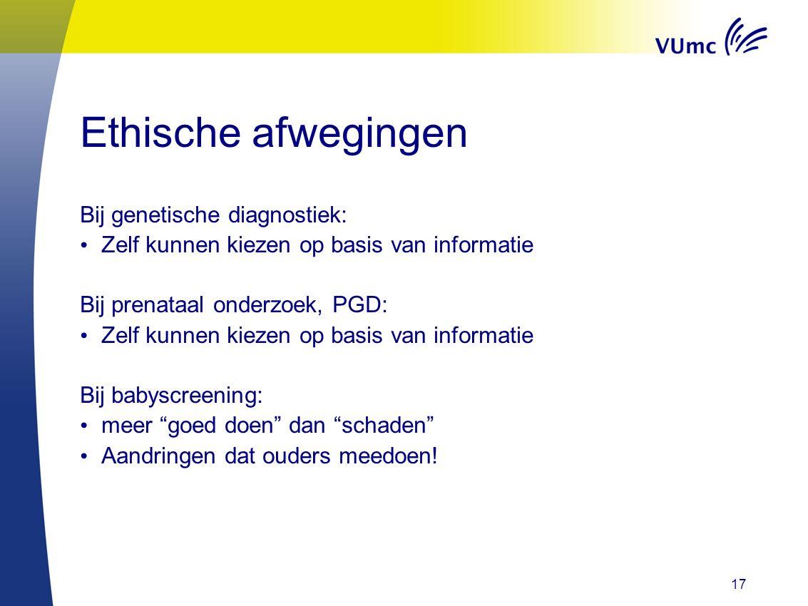 17 Ethische afwegingen Bij genetische diagnostiek: Zelf kunnen kiezen op basis van informatie Bij prenataal onderzoek, PGD: Zelf kunnen kiezen op basi