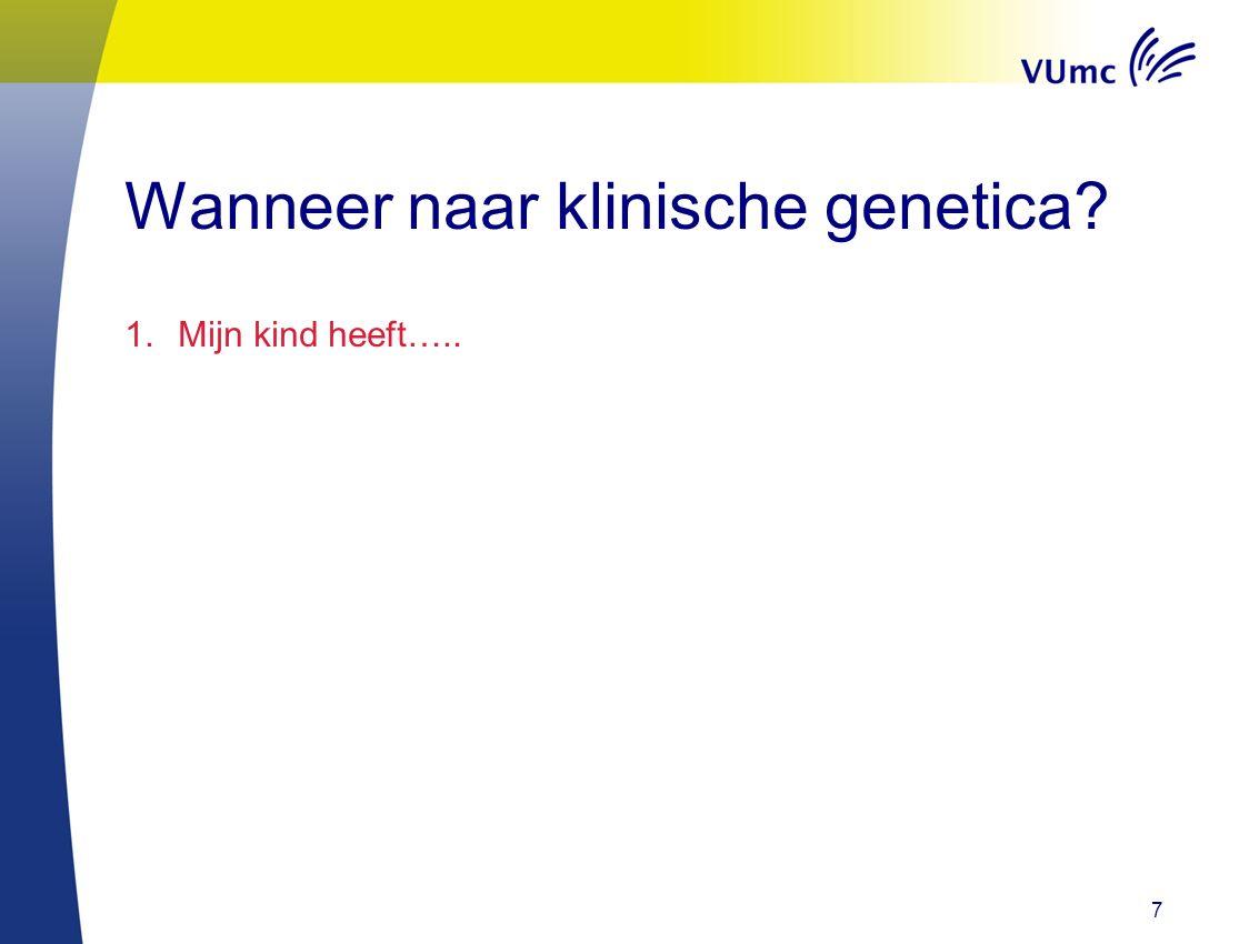 7 Wanneer naar klinische genetica? 1.Mijn kind heeft…..