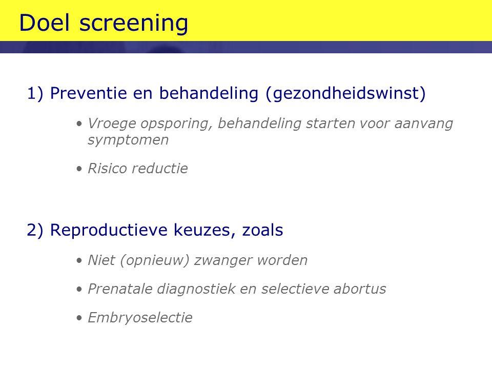 Doel screening 1) Preventie en behandeling (gezondheidswinst) Vroege opsporing, behandeling starten voor aanvang symptomen Risico reductie 2) Reproductieve keuzes, zoals Niet (opnieuw) zwanger worden Prenatale diagnostiek en selectieve abortus Embryoselectie