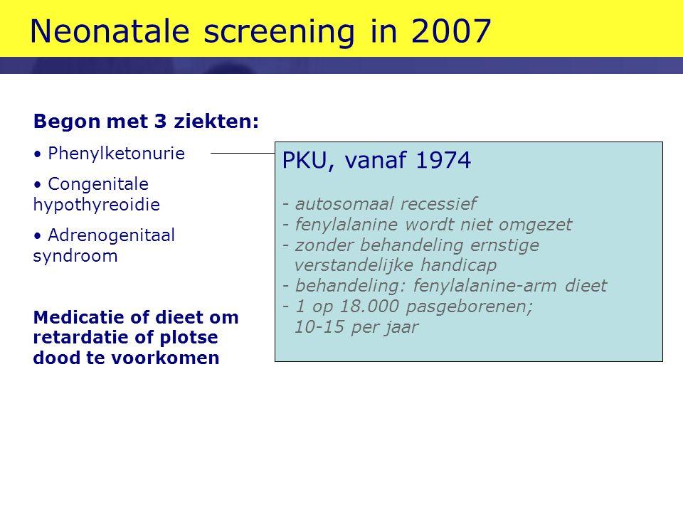PKU, vanaf 1974 - autosomaal recessief - fenylalanine wordt niet omgezet - zonder behandeling ernstige verstandelijke handicap - behandeling: fenylalanine-arm dieet - 1 op 18.000 pasgeborenen; 10-15 per jaar Neonatale screening in 2007 Begon met 3 ziekten: Phenylketonurie Congenitale hypothyreoidie Adrenogenitaal syndroom Medicatie of dieet om retardatie of plotse dood te voorkomen