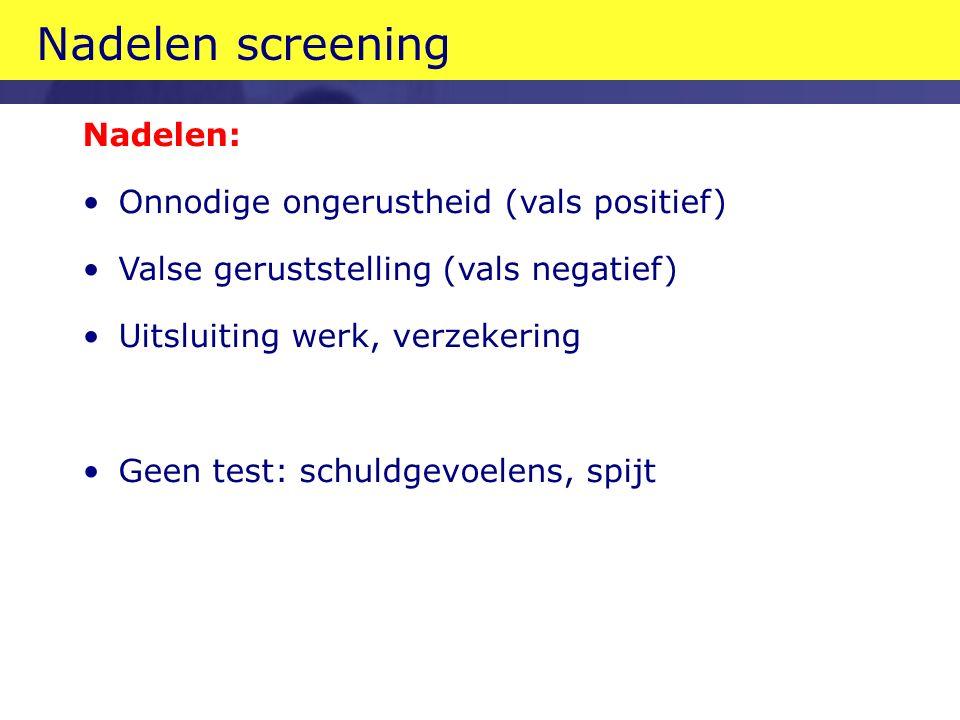 Nadelen: Onnodige ongerustheid (vals positief) Valse geruststelling (vals negatief) Uitsluiting werk, verzekering Geen test: schuldgevoelens, spijt Nadelen screening