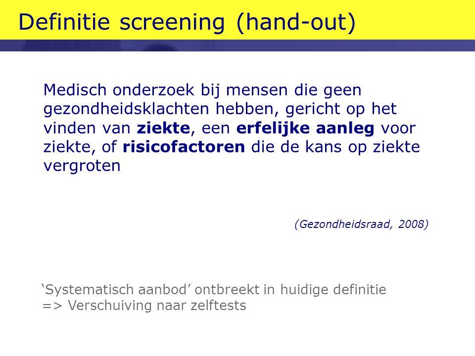 Definitie screening (hand-out) Medisch onderzoek bij mensen die geen gezondheidsklachten hebben, gericht op het vinden van ziekte, een erfelijke aanleg voor ziekte, of risicofactoren die de kans op ziekte vergroten (Gezondheidsraad, 2008) 'Systematisch aanbod' ontbreekt in huidige definitie => Verschuiving naar zelftests