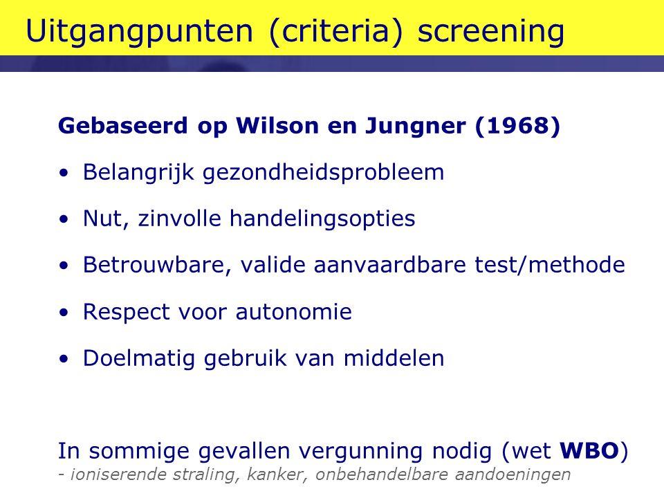 Uitgangpunten (criteria) screening Gebaseerd op Wilson en Jungner (1968) Belangrijk gezondheidsprobleem Nut, zinvolle handelingsopties Betrouwbare, valide aanvaardbare test/methode Respect voor autonomie Doelmatig gebruik van middelen In sommige gevallen vergunning nodig (wet WBO) - ioniserende straling, kanker, onbehandelbare aandoeningen