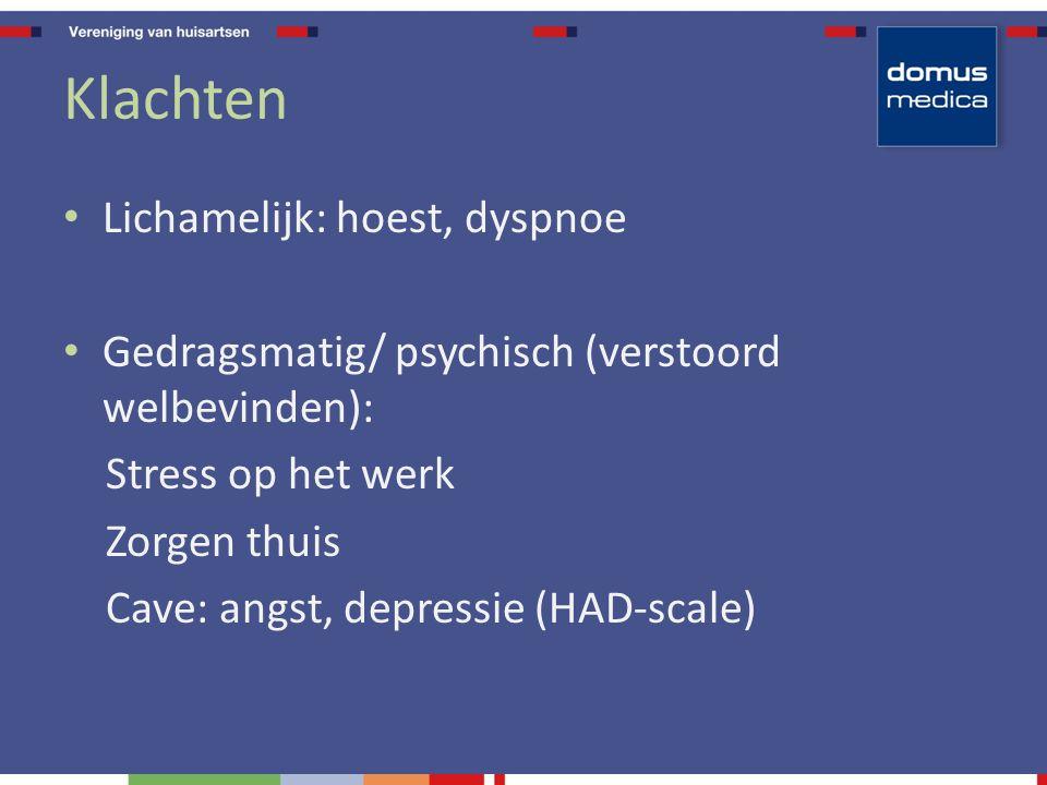 Klachten Lichamelijk: hoest, dyspnoe Gedragsmatig/ psychisch (verstoord welbevinden): Stress op het werk Zorgen thuis Cave: angst, depressie (HAD-scale)