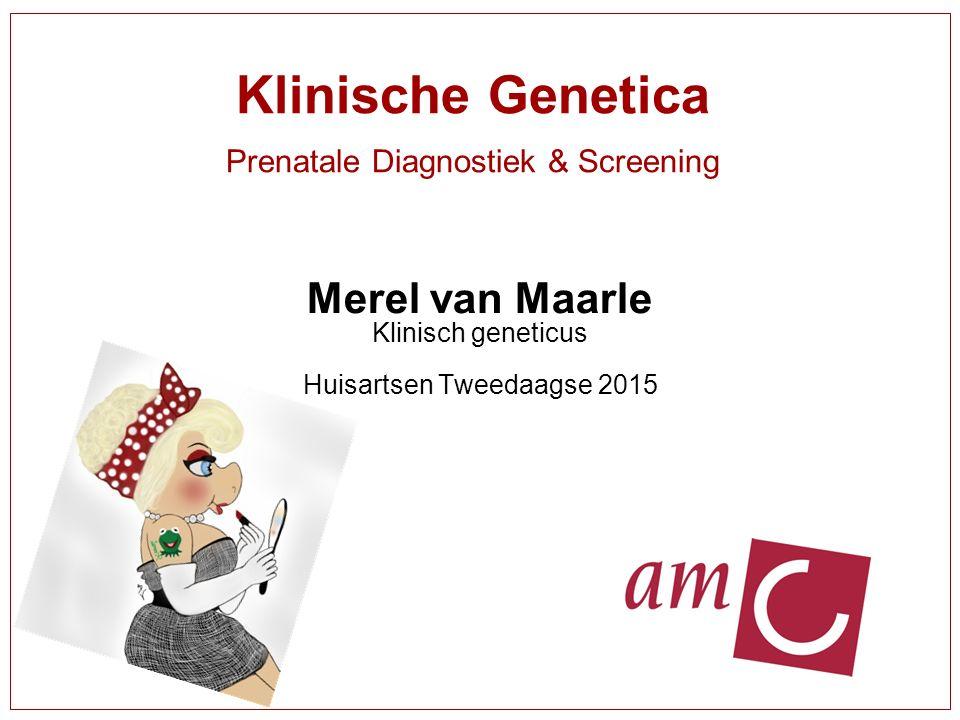 Klinische Genetica Prenatale Diagnostiek & Screening Merel van Maarle Klinisch geneticus Huisartsen Tweedaagse 2015