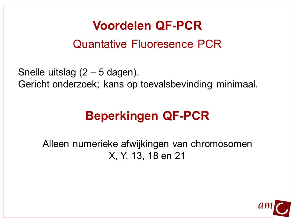 Voordelen QF-PCR Quantative Fluoresence PCR Snelle uitslag (2 – 5 dagen). Gericht onderzoek; kans op toevalsbevinding minimaal. Beperkingen QF-PCR All