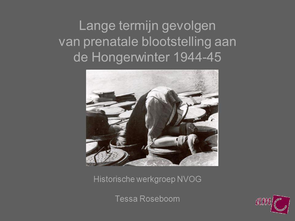 Lange termijn gevolgen van prenatale blootstelling aan de Hongerwinter 1944-45 Historische werkgroep NVOG Tessa Roseboom