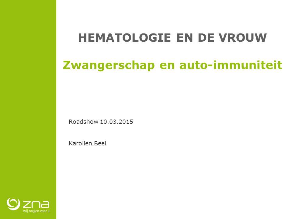 HEMATOLOGIE EN DE VROUW Zwangerschap en auto-immuniteit Roadshow 10.03.2015 Karolien Beel
