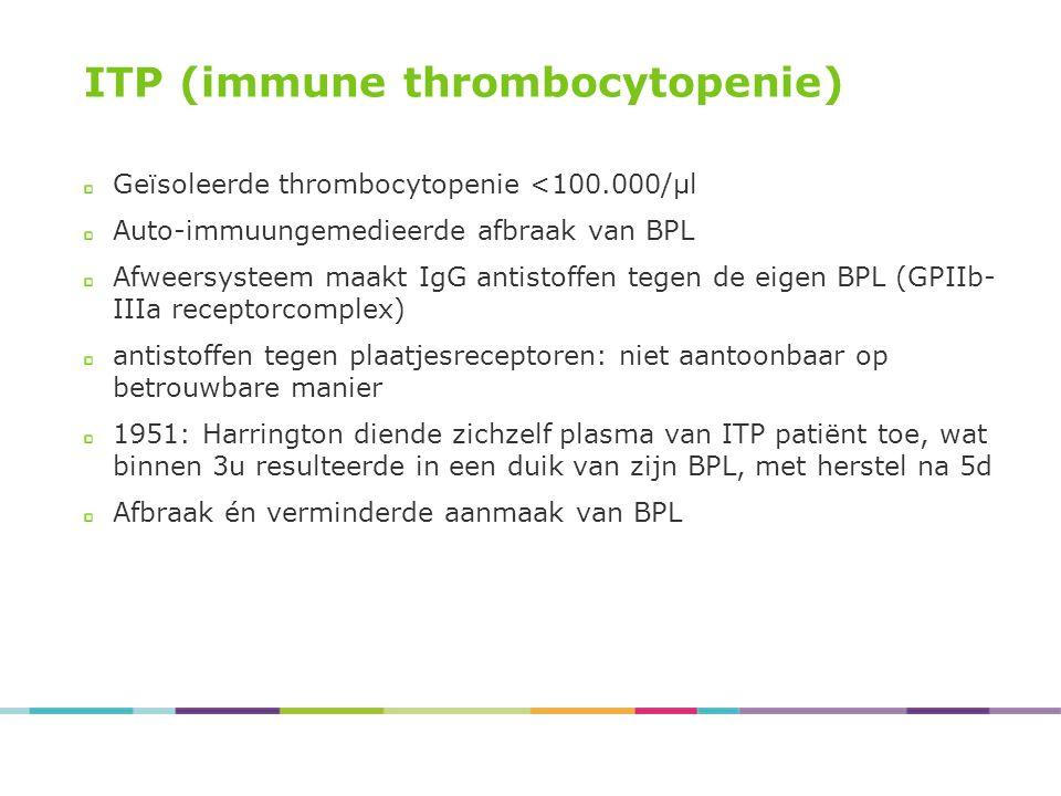 ITP (immune thrombocytopenie) Geïsoleerde thrombocytopenie <100.000/µl Auto-immuungemedieerde afbraak van BPL Afweersysteem maakt IgG antistoffen tege