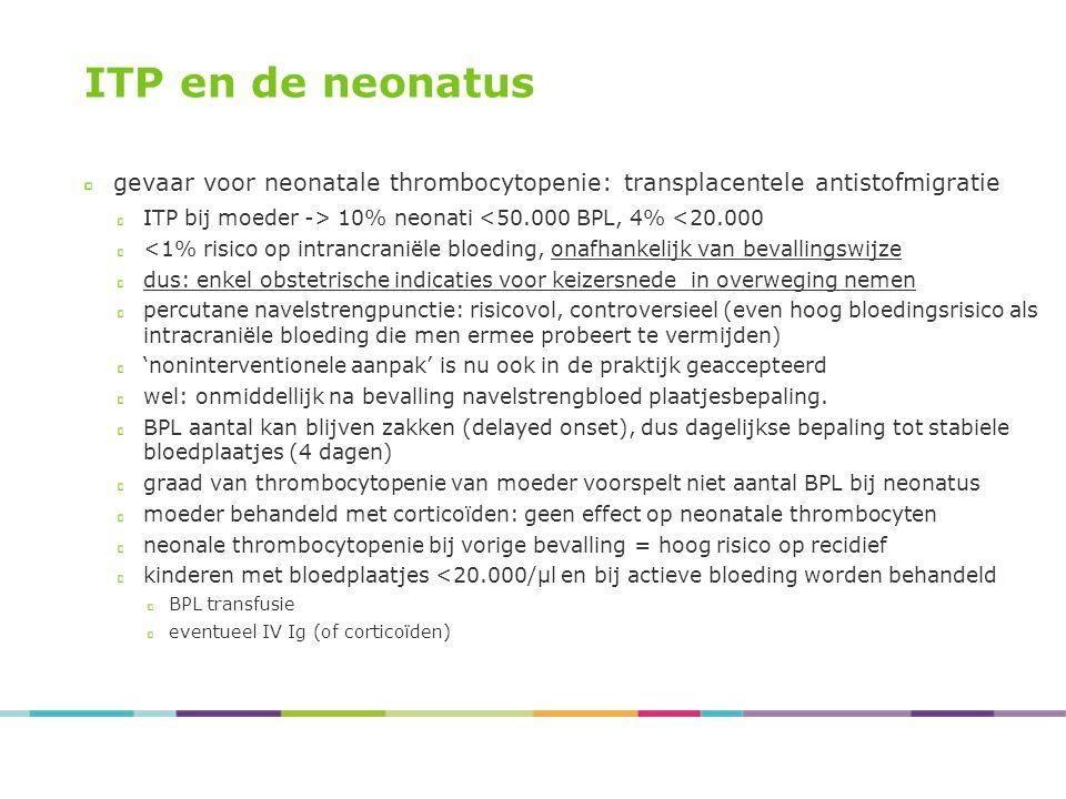 ITP en de neonatus gevaar voor neonatale thrombocytopenie: transplacentele antistofmigratie ITP bij moeder -> 10% neonati <50.000 BPL, 4% <20.000 <1%