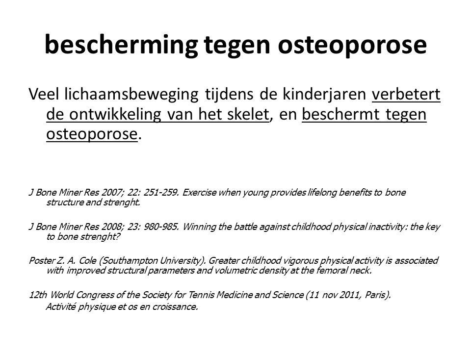bescherming tegen osteoporose Veel lichaamsbeweging tijdens de kinderjaren verbetert de ontwikkeling van het skelet, en beschermt tegen osteoporose. J