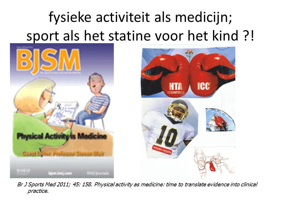 fysieke activiteit als medicijn; sport als het statine voor het kind ?! Br J Sports Med 2011; 45: 158. Physical activity as medicine: time to translat