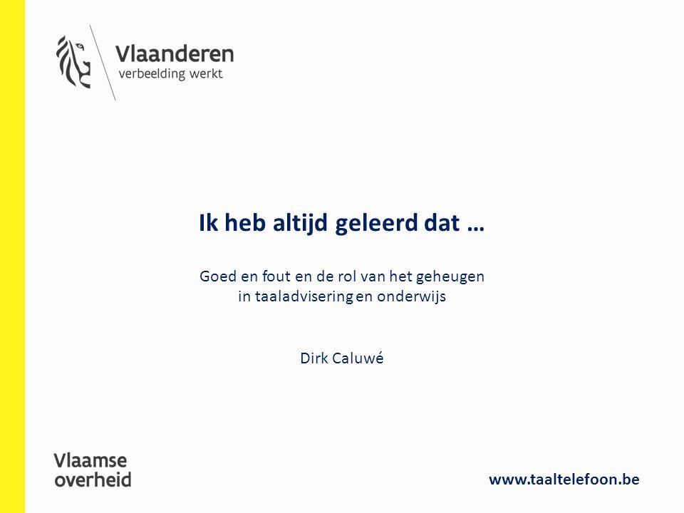 Ik heb altijd geleerd dat … Goed en fout en de rol van het geheugen in taaladvisering en onderwijs Dirk Caluwé www.taaltelefoon.be