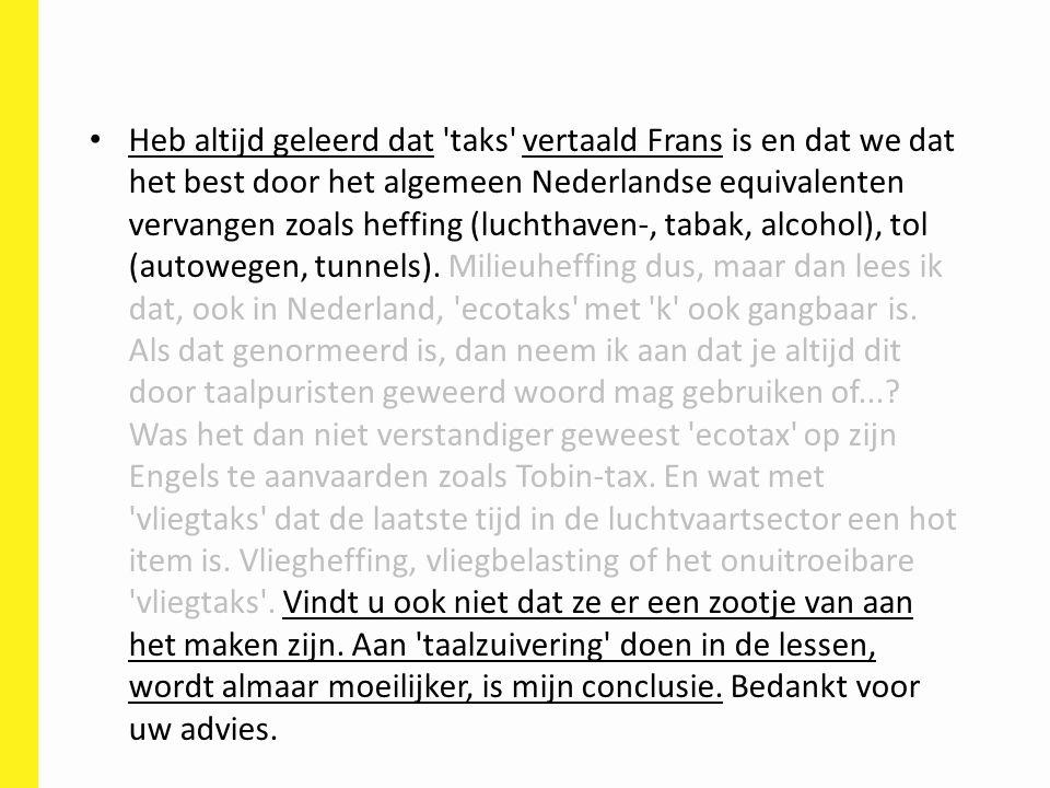 Heb altijd geleerd dat taks vertaald Frans is en dat we dat het best door het algemeen Nederlandse equivalenten vervangen zoals heffing (luchthaven-, tabak, alcohol), tol (autowegen, tunnels).