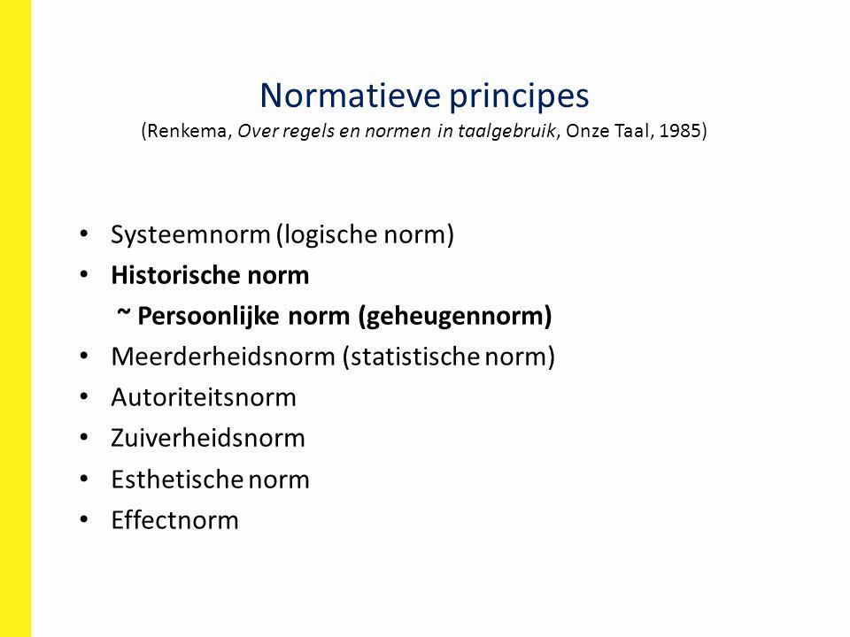 Normatieve principes (Renkema, Over regels en normen in taalgebruik, Onze Taal, 1985) Systeemnorm (logische norm) Historische norm ~ Persoonlijke norm (geheugennorm) Meerderheidsnorm (statistische norm) Autoriteitsnorm Zuiverheidsnorm Esthetische norm Effectnorm
