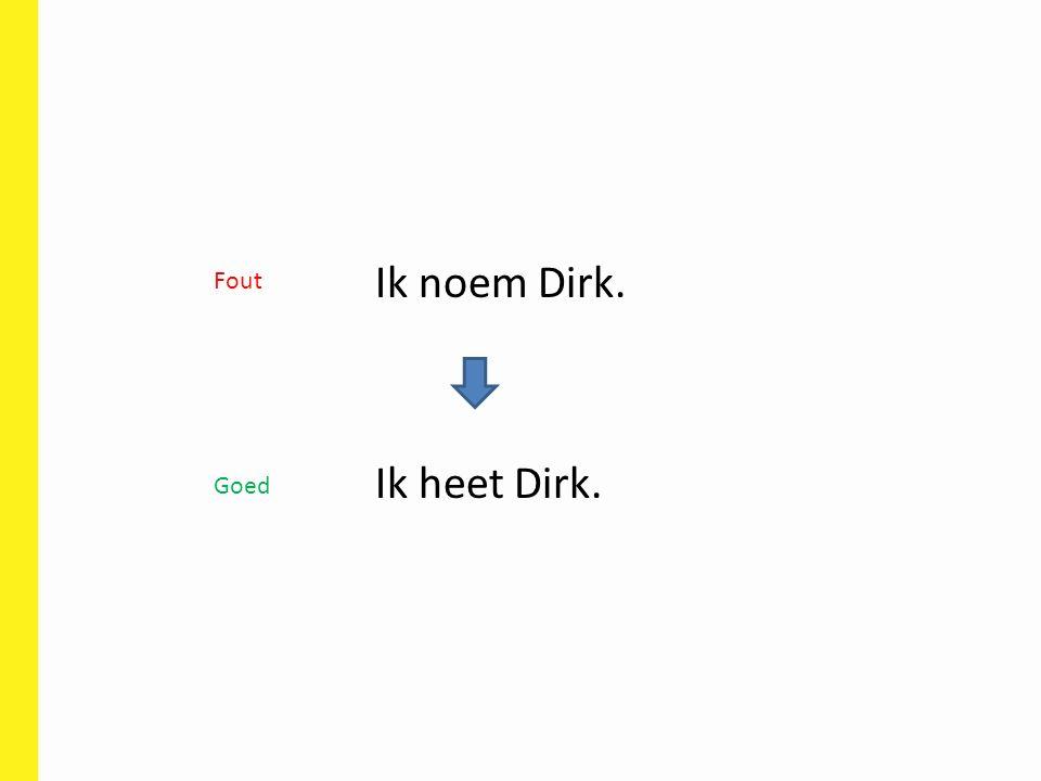 Ik noem Dirk. Ik heet Dirk. Fout Goed